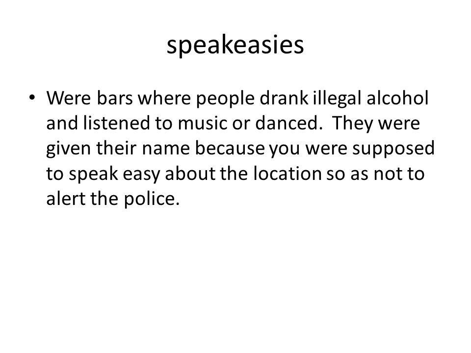 speakeasies Were bars where people drank illegal alcohol and listened to music or danced. They were given their name because you were supposed to spea