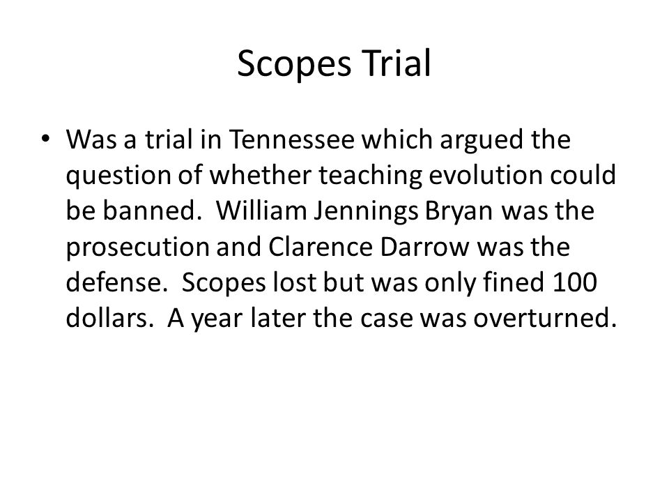 Scopes Trial Was a trial in Tennessee which argued the question of whether teaching evolution could be banned. William Jennings Bryan was the prosecut