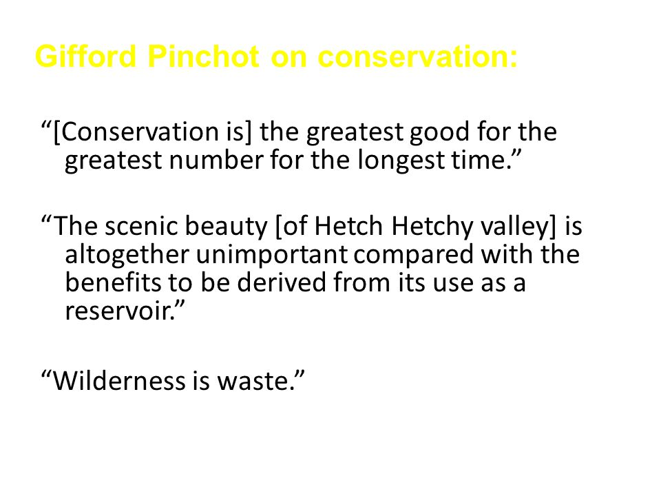 [Conservation is] the greatest good for the greatest number for the longest time. The scenic beauty [of Hetch Hetchy valley] is altogether unimportant compared with the benefits to be derived from its use as a reservoir. Wilderness is waste. Gifford Pinchot on conservation: