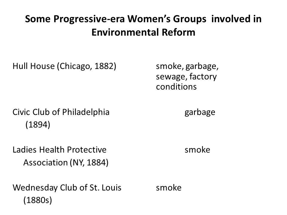 Some Progressive-era Women's Groups involved in Environmental Reform Hull House (Chicago, 1882)smoke, garbage, sewage, factory conditions Civic Club of Philadelphiagarbage (1894) Ladies Health Protective smoke Association (NY, 1884) Wednesday Club of St.