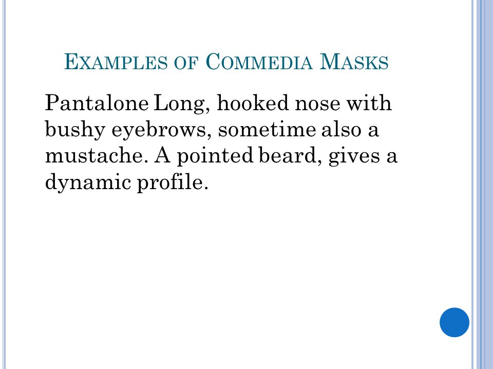 E XAMPLES OF C OMMEDIA M ASKS Pantalone Long, hooked nose with bushy eyebrows, sometime also a mustache.