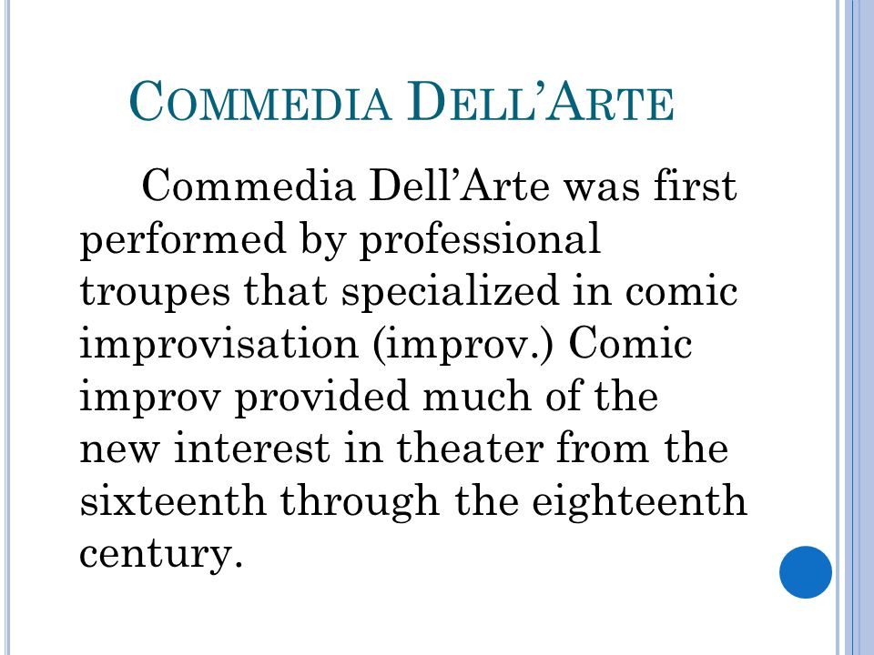 C OMMEDIA D ELL 'A RTE Commedia Dell'Arte was first performed by professional troupes that specialized in comic improvisation (improv.) Comic improv provided much of the new interest in theater from the sixteenth through the eighteenth century.