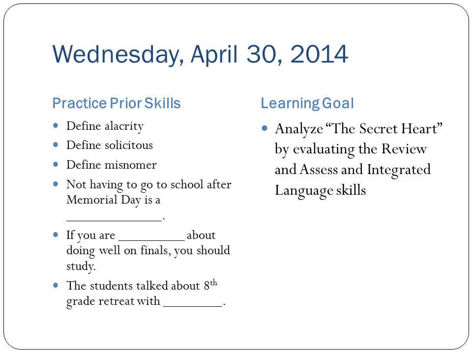 Wednesday, April 30, 2014 Practice Prior SkillsLearning Goal Define alacrity Define solicitous Define misnomer Not having to go to school after Memorial Day is a _____________.