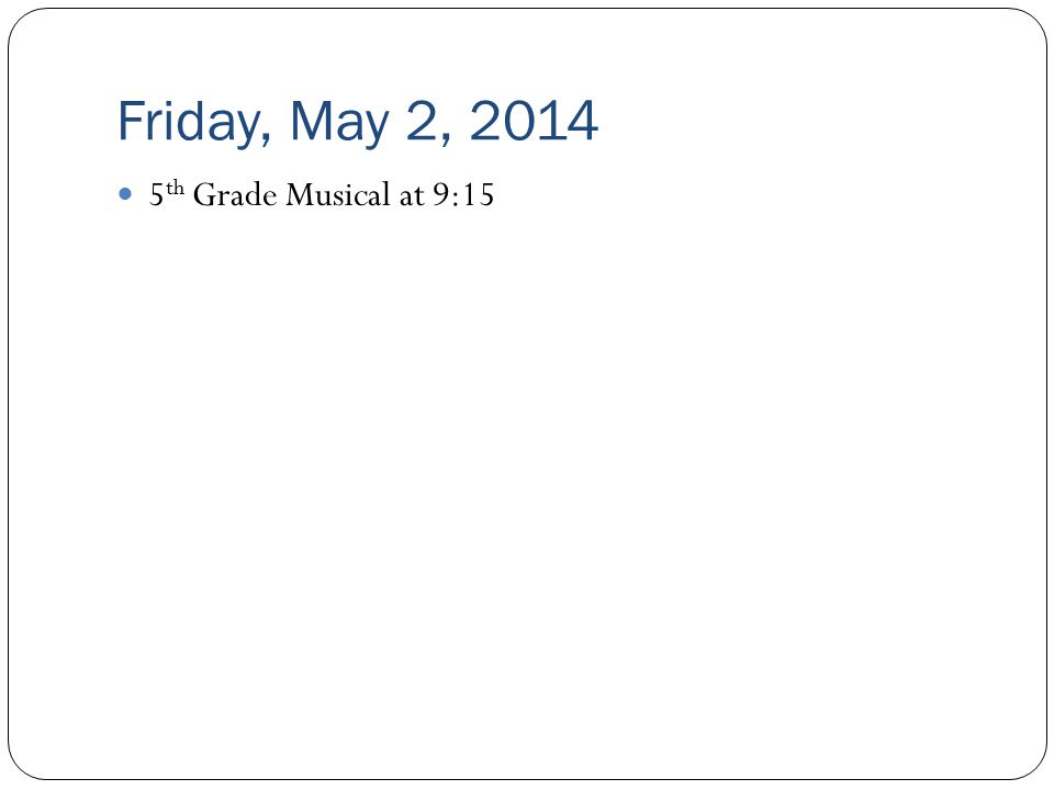 Friday, May 2, 2014 5 th Grade Musical at 9:15