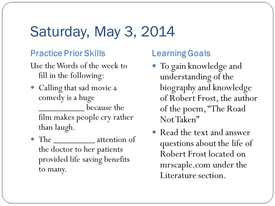 Saturday, May 3, 2014 Practice Prior SkillsLearning Goals Use the Words of the week to fill in the following: Calling that sad movie a comedy is a huge __________ because the film makes people cry rather than laugh.