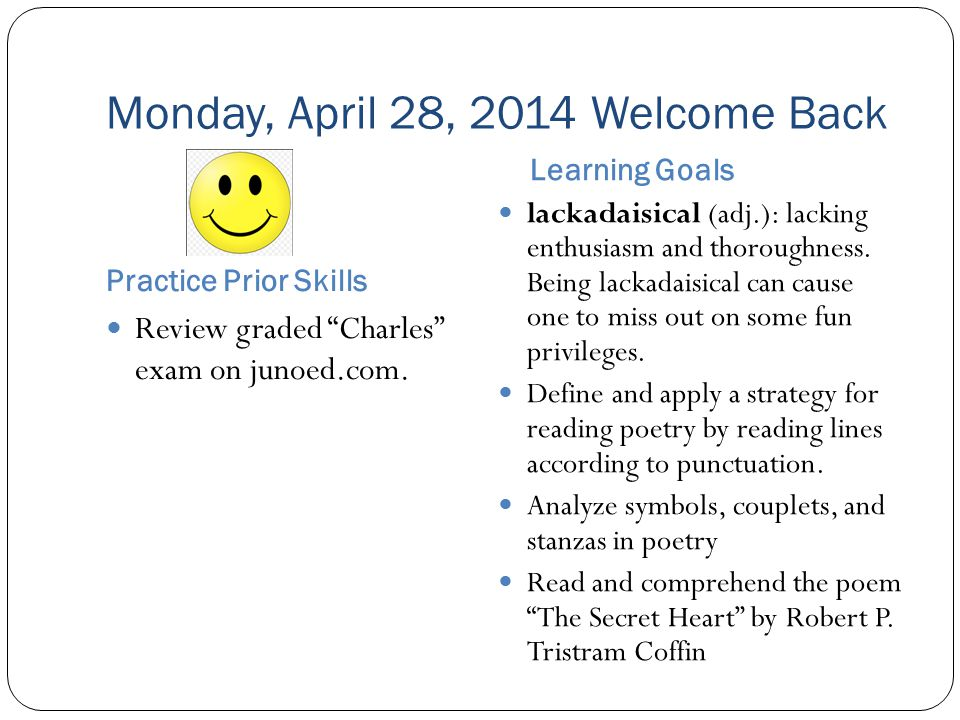 Monday, April 28, 2014 Welcome Back Practice Prior Skills Learning Goals Review graded Charles exam on junoed.com.