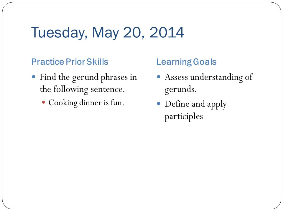 Tuesday, May 20, 2014 Practice Prior SkillsLearning Goals Find the gerund phrases in the following sentence.