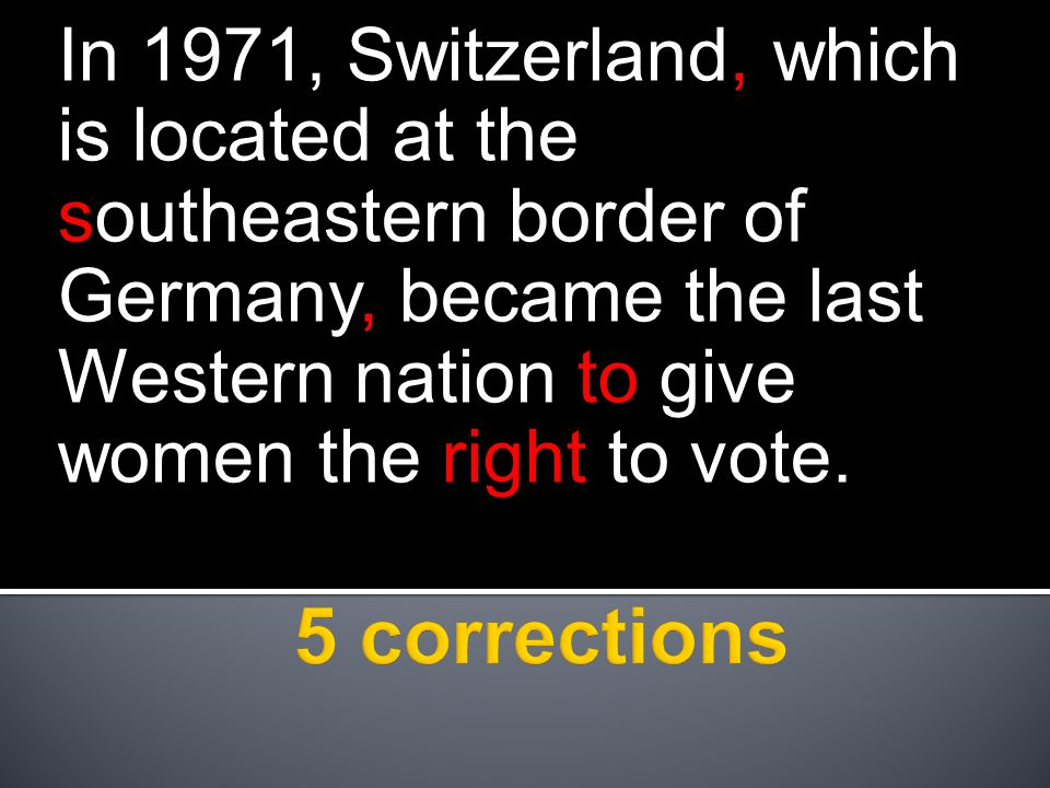 In 1971, Switzerland, which is located at the southeastern border of Germany, became the last Western nation to give women the right to vote.