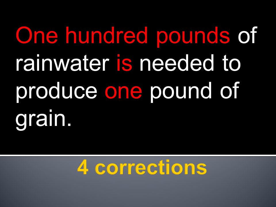 One hundred pounds of rainwater is needed to produce one pound of grain.