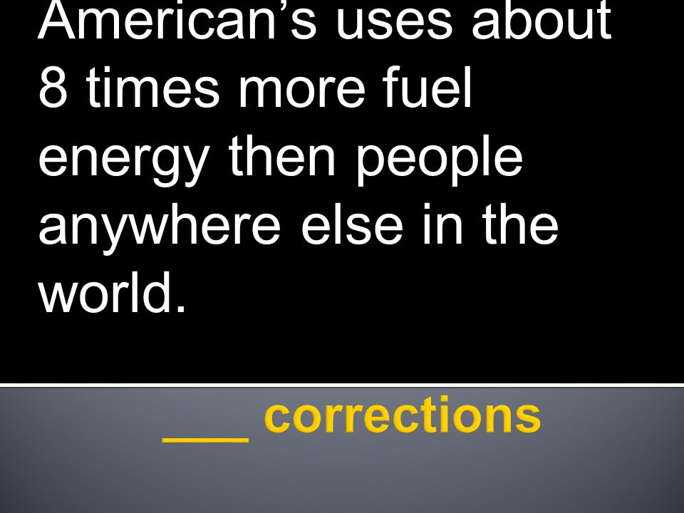 American's uses about 8 times more fuel energy then people anywhere else in the world.