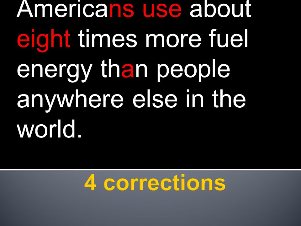 Americans use about eight times more fuel energy than people anywhere else in the world.