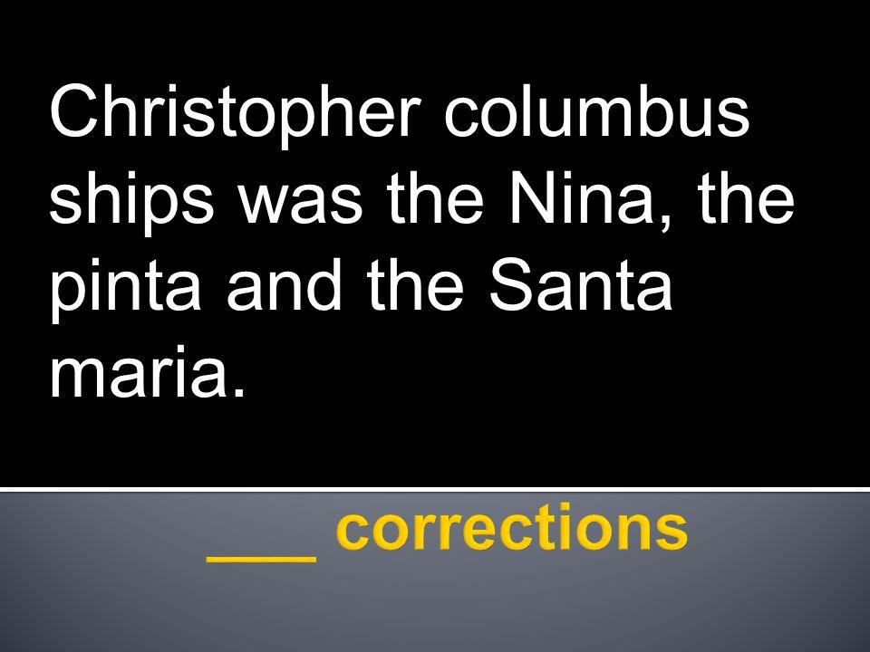 Christopher columbus ships was the Nina, the pinta and the Santa maria.