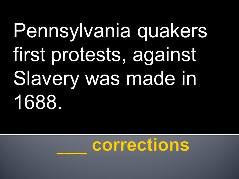 Pennsylvania quakers first protests, against Slavery was made in 1688.