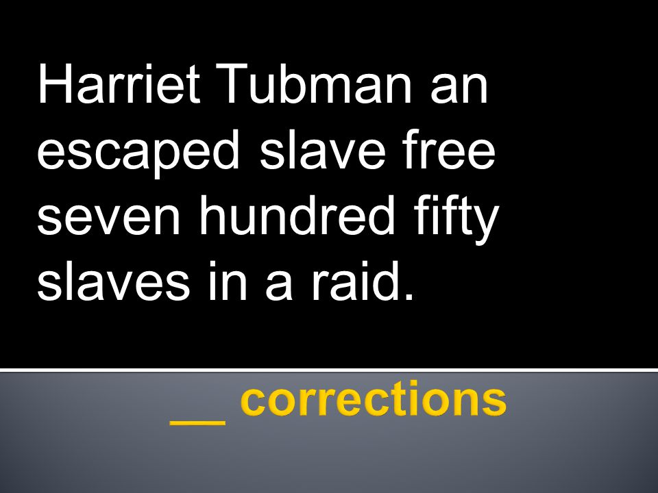 Harriet Tubman an escaped slave free seven hundred fifty slaves in a raid.