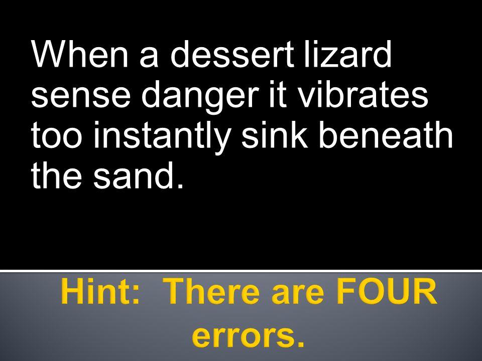 When a dessert lizard sense danger it vibrates too instantly sink beneath the sand.