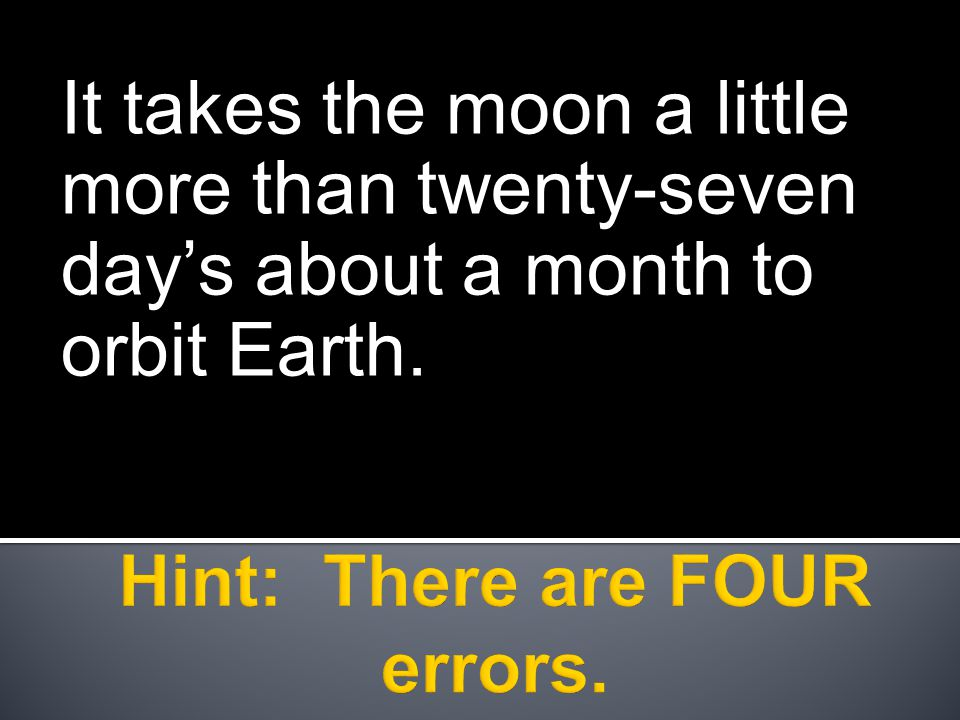 It takes the moon a little more than twenty-seven day's about a month to orbit Earth.