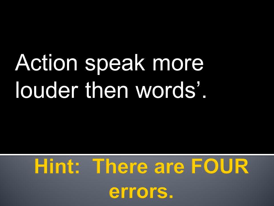 Action speak more louder then words'.