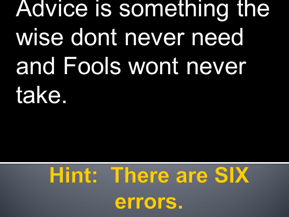 Advice is something the wise dont never need and Fools wont never take.