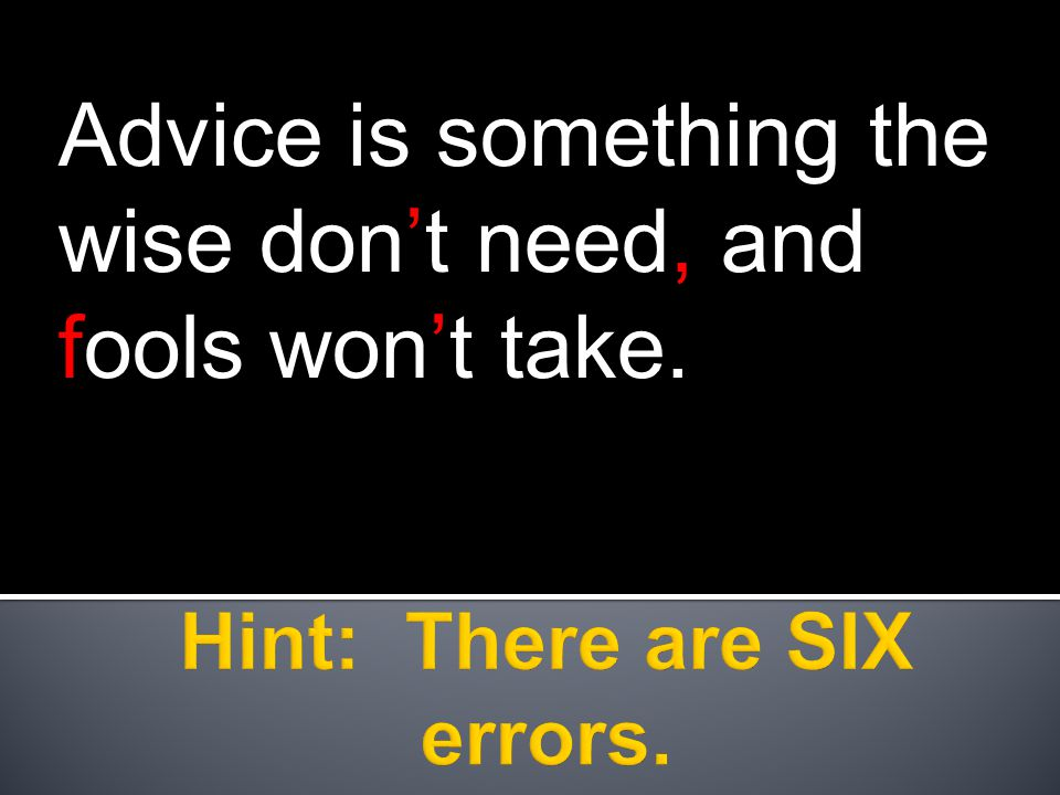 Advice is something the wise don't need, and fools won't take.
