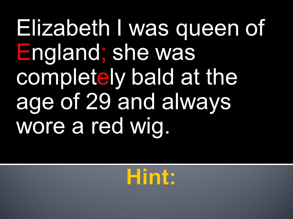 Elizabeth I was queen of England; she was completely bald at the age of 29 and always wore a red wig.