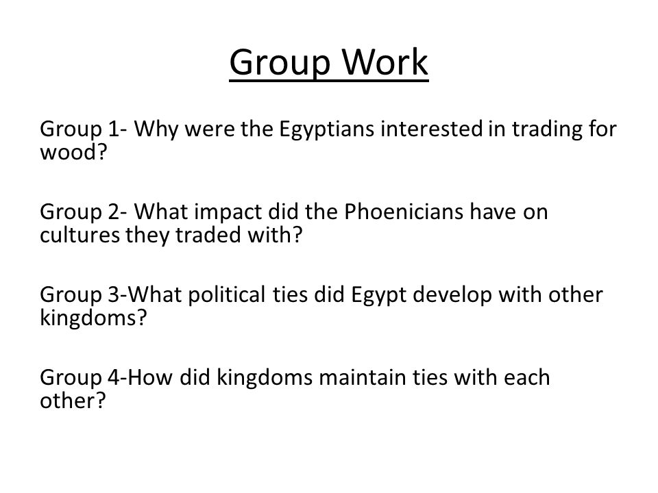 Group Work Group 1- Why were the Egyptians interested in trading for wood.