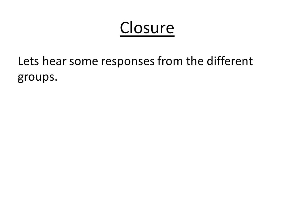 Closure Lets hear some responses from the different groups.