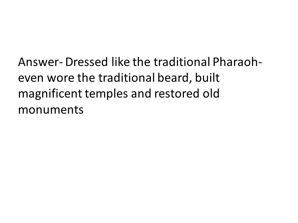 Answer- Dressed like the traditional Pharaoh- even wore the traditional beard, built magnificent temples and restored old monuments