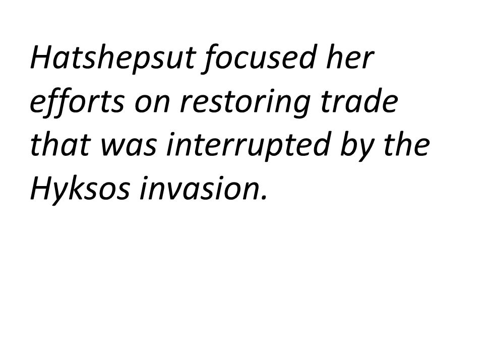 Hatshepsut focused her efforts on restoring trade that was interrupted by the Hyksos invasion.