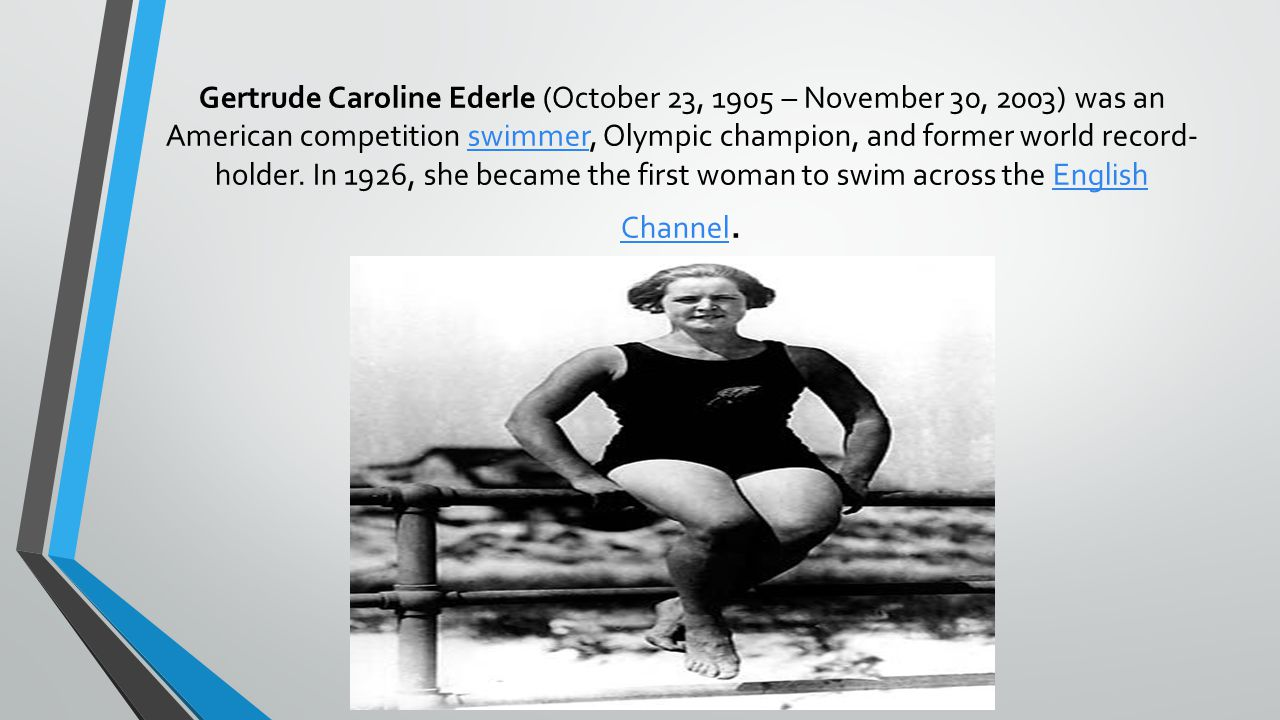 Gertrude Caroline Ederle (October 23, 1905 – November 30, 2003) was an American competition swimmer, Olympic champion, and former world record- holder.