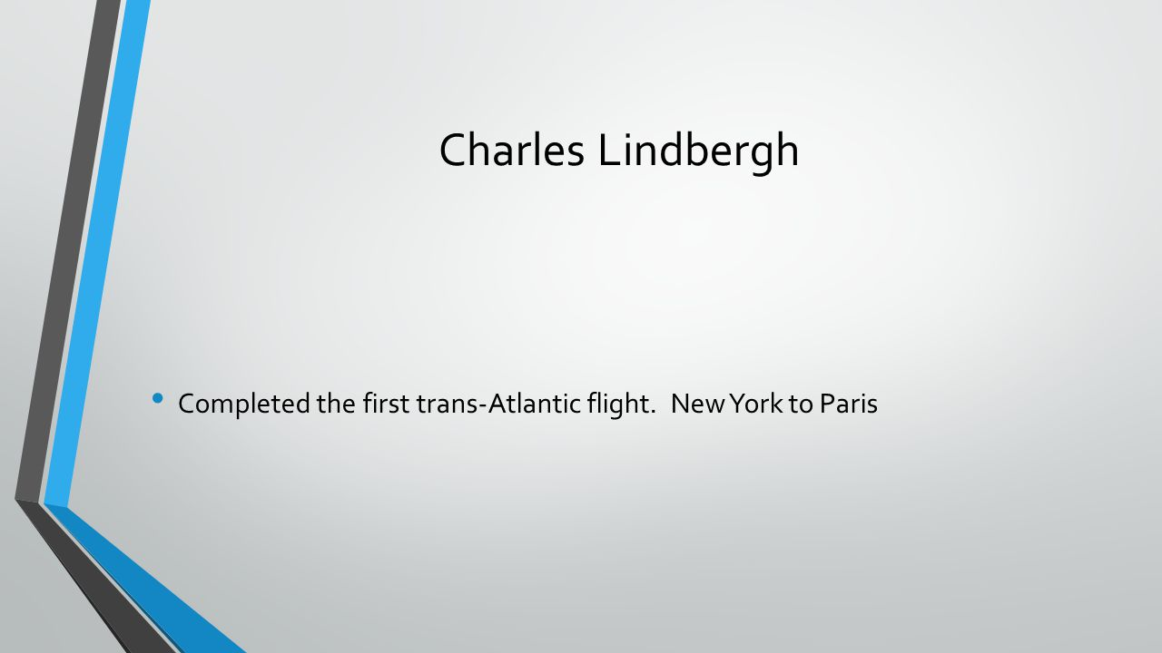 Charles Lindbergh Completed the first trans-Atlantic flight. New York to Paris