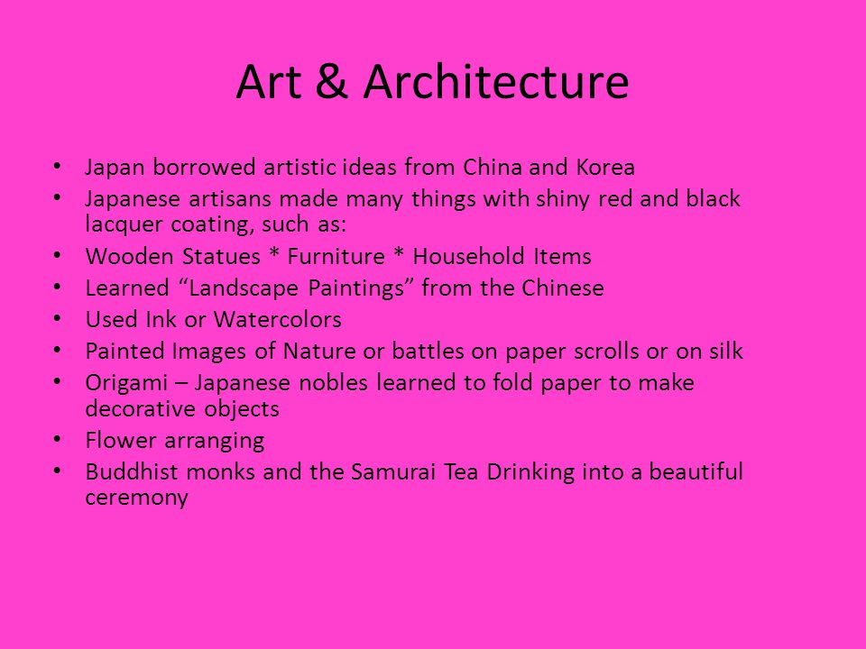 Art & Architecture Japan borrowed artistic ideas from China and Korea Japanese artisans made many things with shiny red and black lacquer coating, such as: Wooden Statues * Furniture * Household Items Learned Landscape Paintings from the Chinese Used Ink or Watercolors Painted Images of Nature or battles on paper scrolls or on silk Origami – Japanese nobles learned to fold paper to make decorative objects Flower arranging Buddhist monks and the Samurai Tea Drinking into a beautiful ceremony