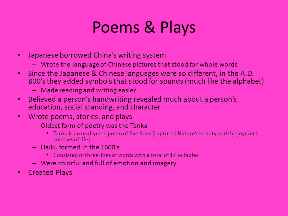 Poems & Plays Japanese borrowed China's writing system – Wrote the language of Chinese pictures that stood for whole words Since the Japanese & Chinese languages were so different, in the A.D.