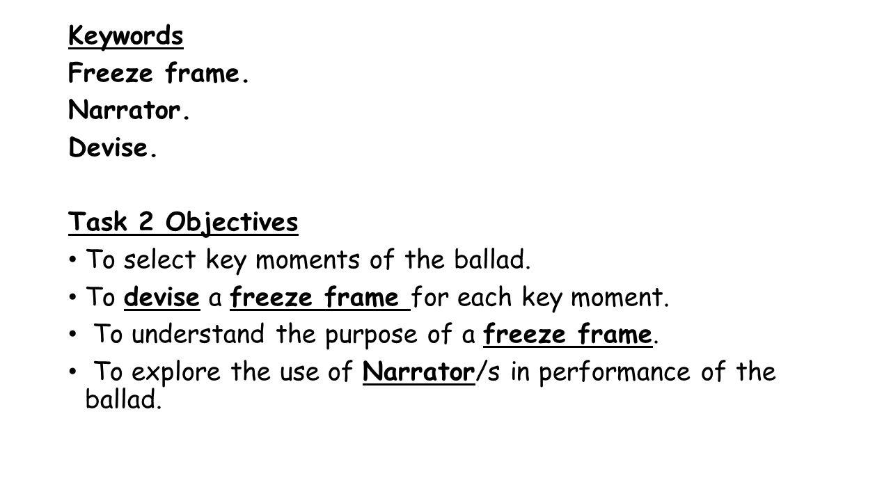 Keywords Freeze frame. Narrator. Devise. Task 2 Objectives To select key moments of the ballad.