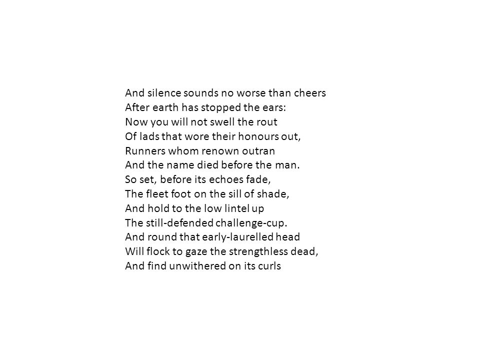 And silence sounds no worse than cheers After earth has stopped the ears: Now you will not swell the rout Of lads that wore their honours out, Runners whom renown outran And the name died before the man.