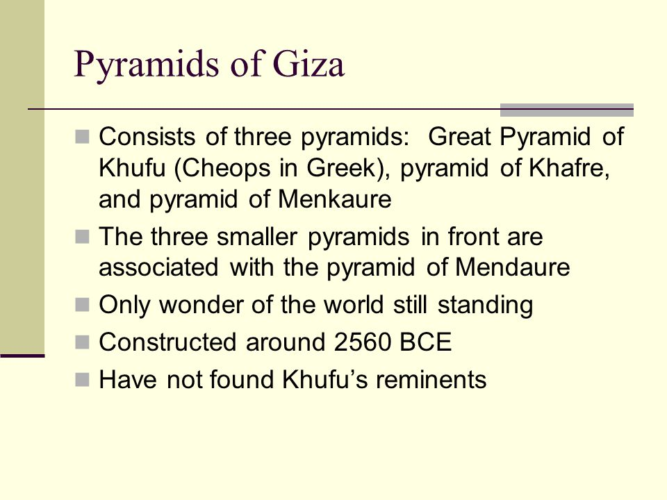Consists of three pyramids: Great Pyramid of Khufu (Cheops in Greek), pyramid of Khafre, and pyramid of Menkaure The three smaller pyramids in front are associated with the pyramid of Mendaure Only wonder of the world still standing Constructed around 2560 BCE Have not found Khufu's reminents