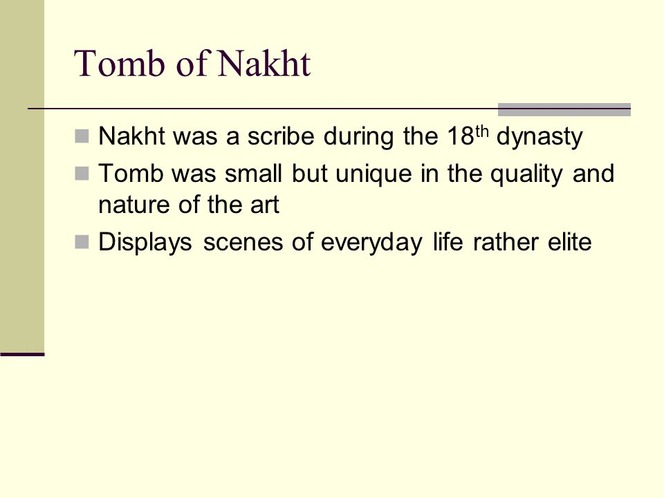 Nakht was a scribe during the 18 th dynasty Tomb was small but unique in the quality and nature of the art Displays scenes of everyday life rather elite