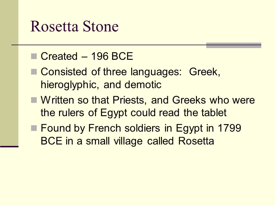 Created – 196 BCE Consisted of three languages: Greek, hieroglyphic, and demotic Written so that Priests, and Greeks who were the rulers of Egypt could read the tablet Found by French soldiers in Egypt in 1799 BCE in a small village called Rosetta