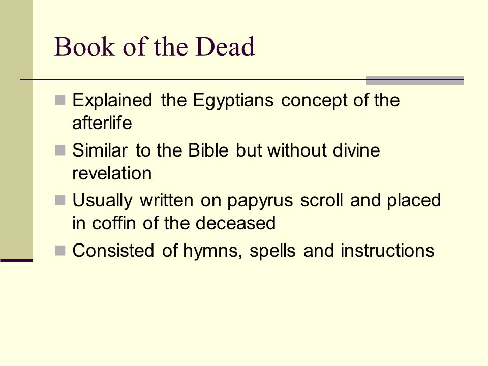 Explained the Egyptians concept of the afterlife Similar to the Bible but without divine revelation Usually written on papyrus scroll and placed in coffin of the deceased Consisted of hymns, spells and instructions