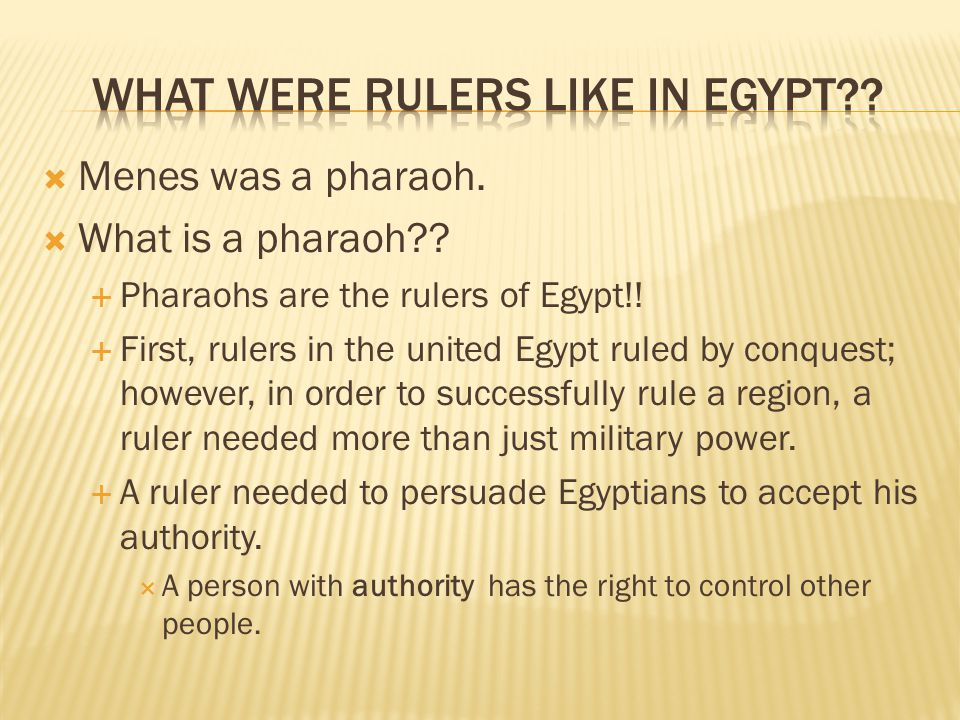  Menes was a pharaoh.  What is a pharaoh .  Pharaohs are the rulers of Egypt!.