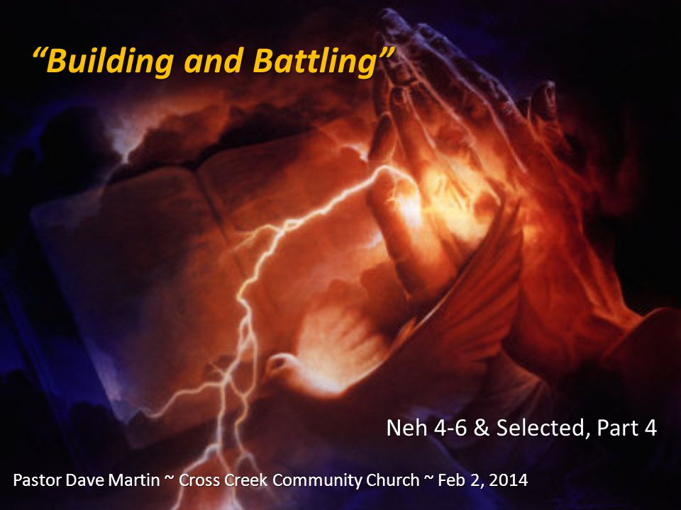 Building and Battling Neh 4-6 & Selected, Part 4 Pastor Dave Martin ~ Cross Creek Community Church ~ Feb 2, 2014