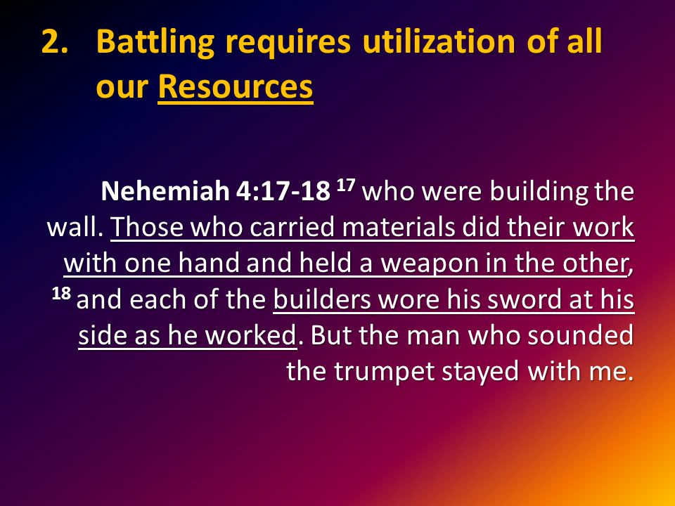 2.Battling requires utilization of all our Resources Nehemiah 4:17-18 17 who were building the wall.