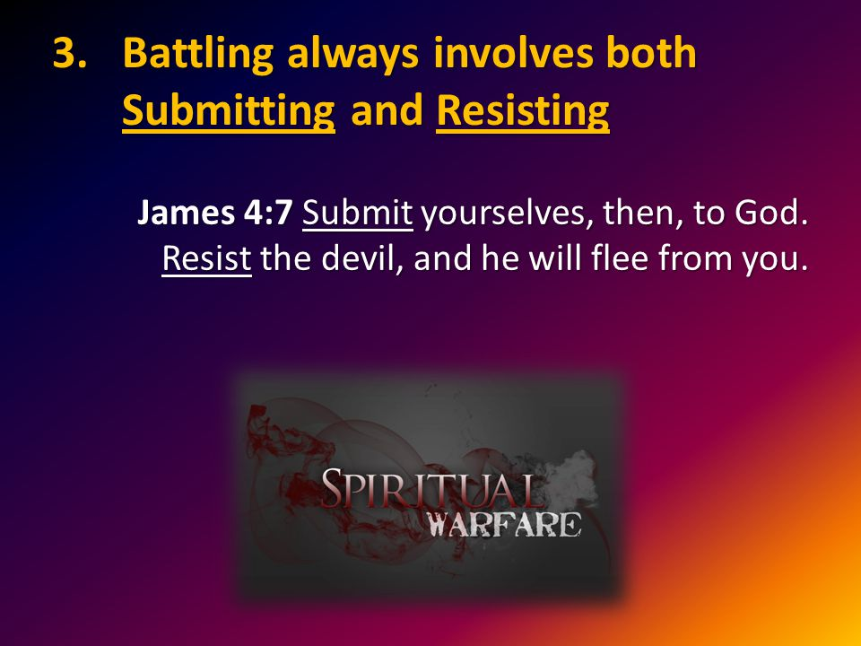 3.Battling always involves both Submitting and Resisting James 4:7 Submit yourselves, then, to God.