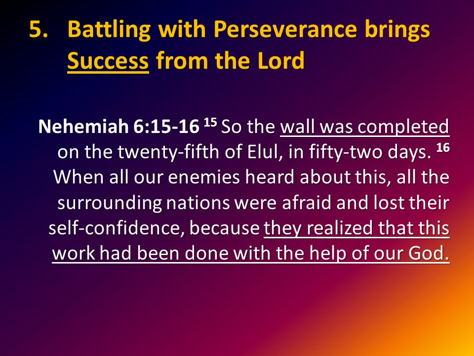 5.Battling with Perseverance brings Success from the Lord Nehemiah 6:15-16 15 So the wall was completed on the twenty-fifth of Elul, in fifty-two days.