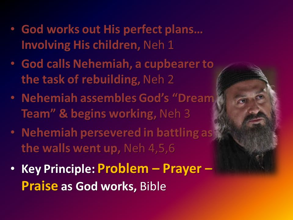 God works out His perfect plans… Involving His children, Neh 1 God works out His perfect plans… Involving His children, Neh 1 God calls Nehemiah, a cupbearer to the task of rebuilding, Neh 2 God calls Nehemiah, a cupbearer to the task of rebuilding, Neh 2 Nehemiah assembles God's Dream Team & begins working, Neh 3 Nehemiah assembles God's Dream Team & begins working, Neh 3 Nehemiah persevered in battling as the walls went up, Neh 4,5,6 Nehemiah persevered in battling as the walls went up, Neh 4,5,6 Key Principle: Problem – Prayer – Praise as God works, Bible Key Principle: Problem – Prayer – Praise as God works, Bible