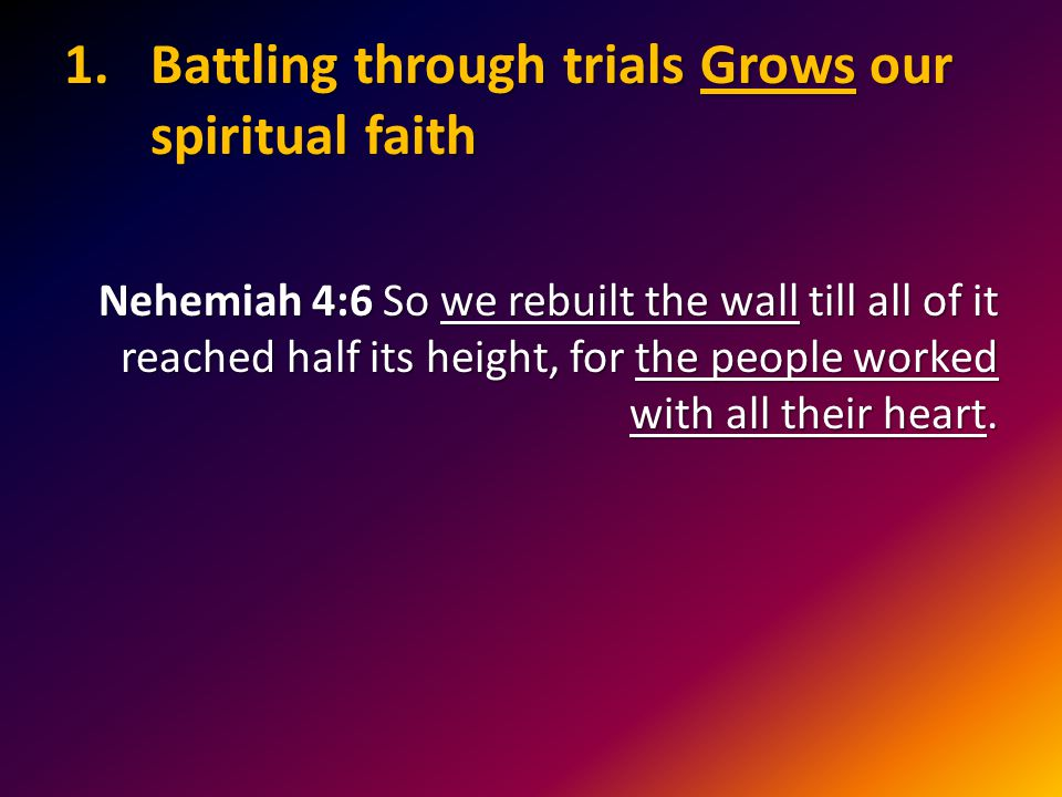 1.Battling through trials Grows our spiritual faith Nehemiah 4:6 So we rebuilt the wall till all of it reached half its height, for the people worked with all their heart.