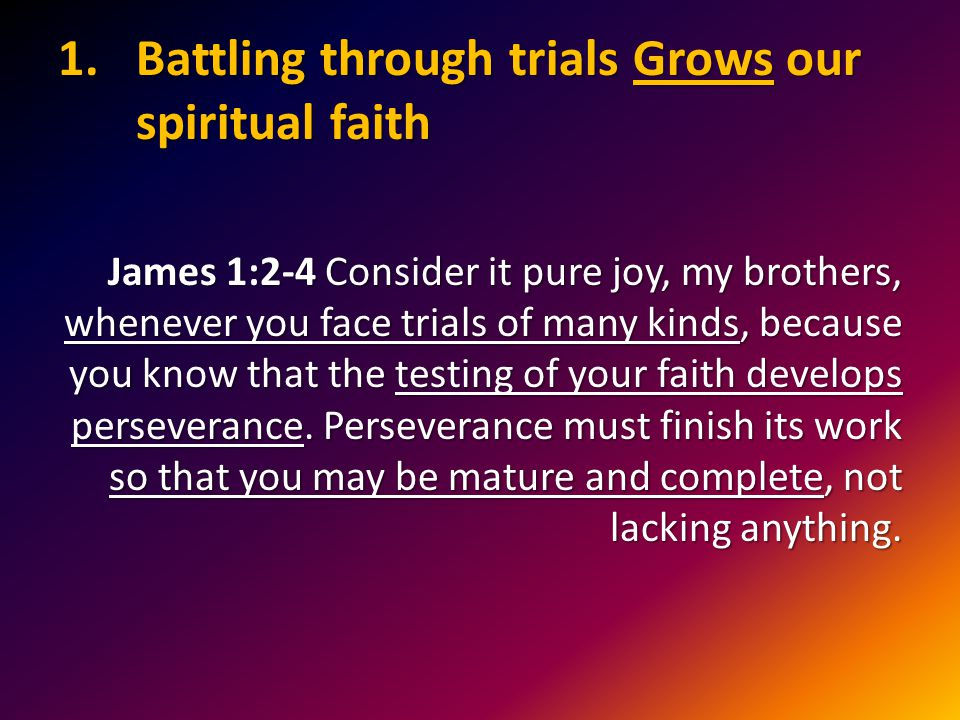 1.Battling through trials Grows our spiritual faith James 1:2-4 Consider it pure joy, my brothers, whenever you face trials of many kinds, because you know that the testing of your faith develops perseverance.