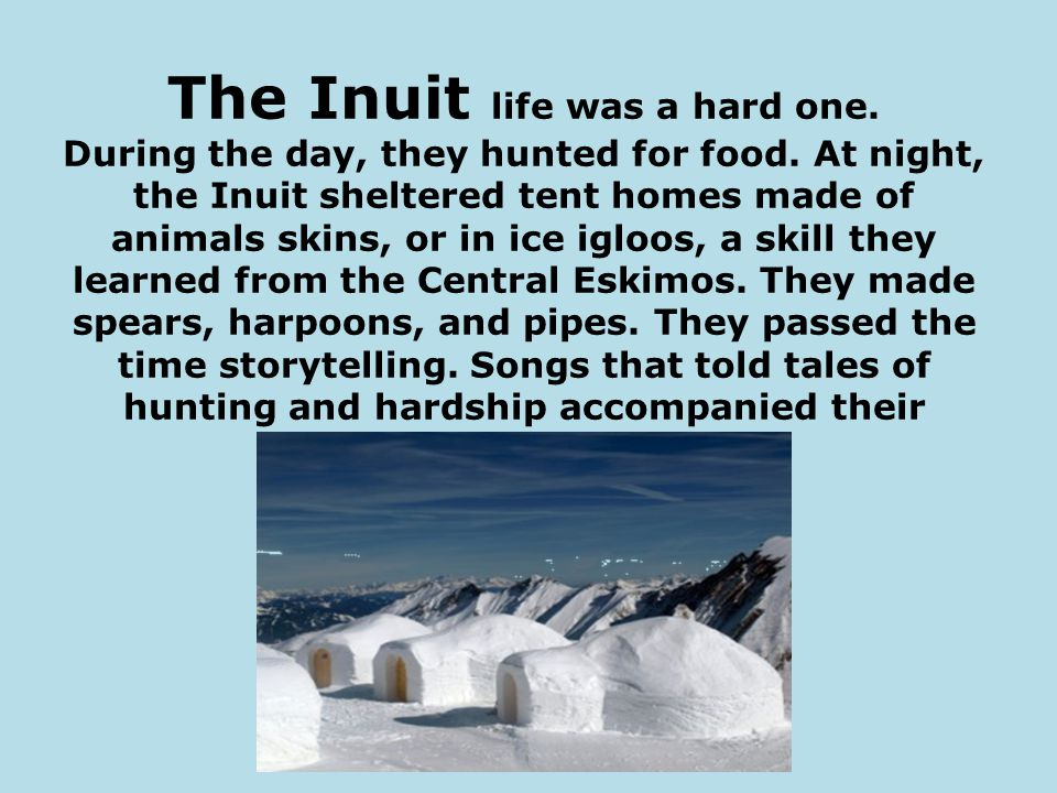 The Inuit life was a hard one.During the day, they hunted for food.