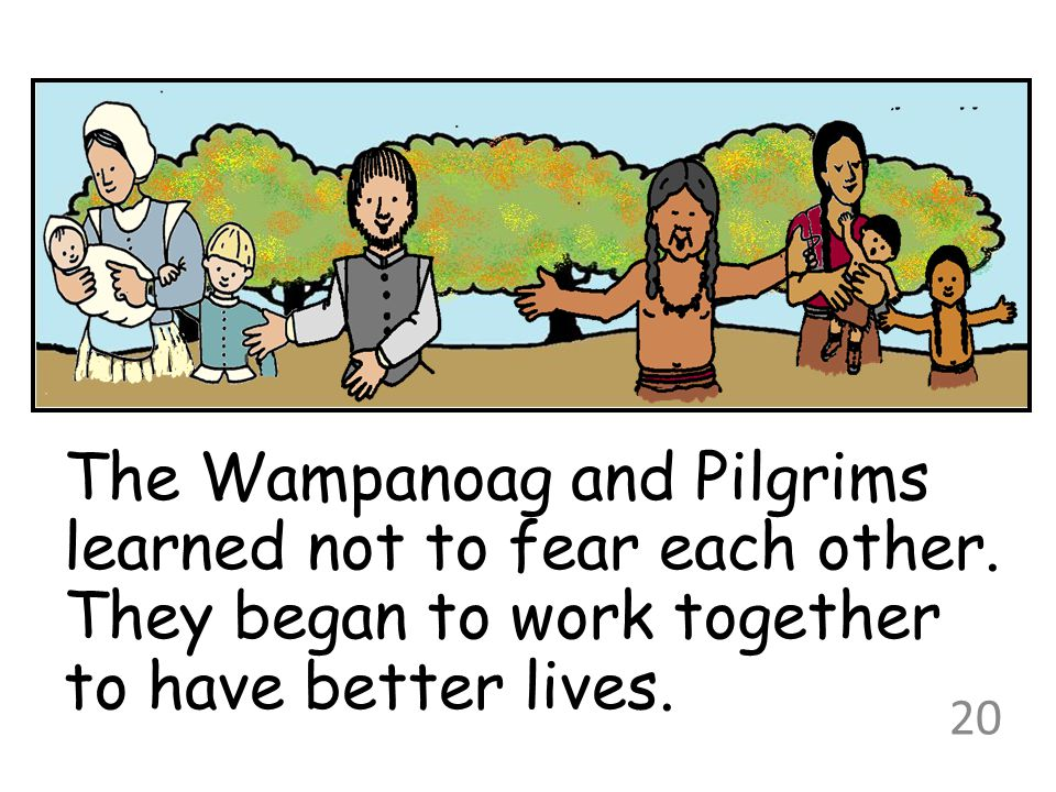 The Wampanoag and Pilgrims learned not to fear each other. They began to work together to have better lives. 20