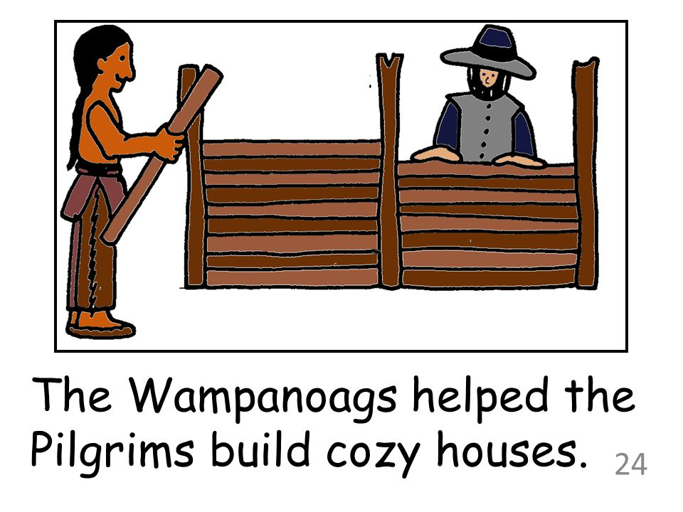 The Wampanoags helped the Pilgrims build cozy houses. 24
