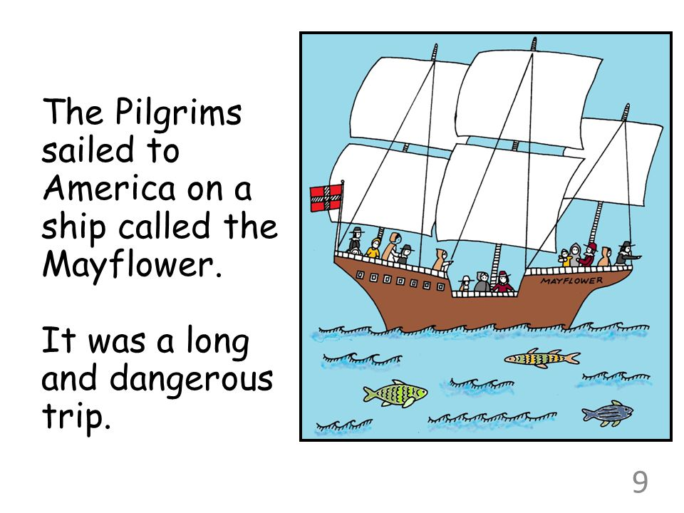 The Pilgrims sailed to America on a ship called the Mayflower. It was a long and dangerous trip. 9